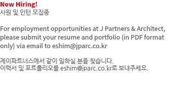 Now Hiring! 사원 및 인턴 모집중 For employment opportunities at J Partners & Architect, please submit your resume and portfolio (in PDF format only) via email to eshim@jparc.co.kr 제이파트너스에서 같이 일하실 분을 찾습니다. 이력서 및 포트폴리오를 eshim@jparc.co.kr로 보내주세요.